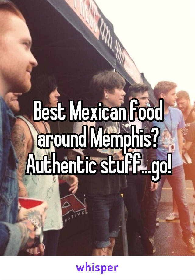 Best Mexican food around Memphis? Authentic stuff...go!