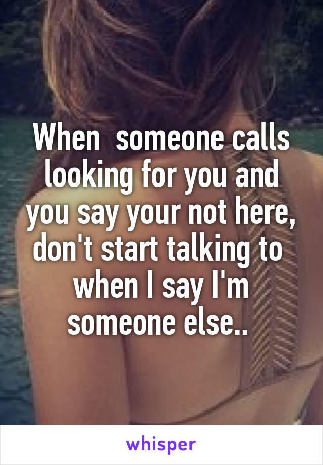 When  someone calls looking for you and you say your not here, don't start talking to  when I say I'm someone else..