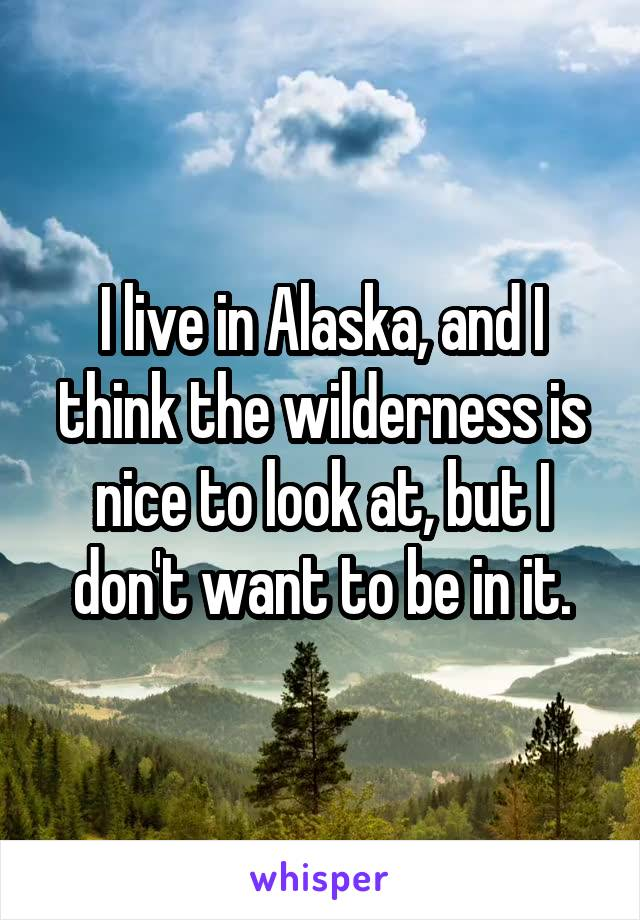 I live in Alaska, and I think the wilderness is nice to look at, but I don't want to be in it.