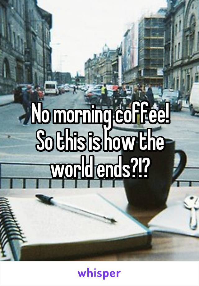 No morning coffee! So this is how the world ends?!?