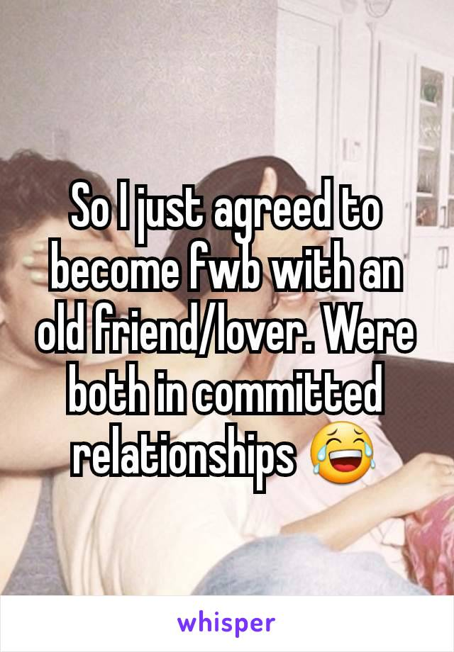 So I just agreed to become fwb with an old friend/lover. Were both in committed relationships 😂