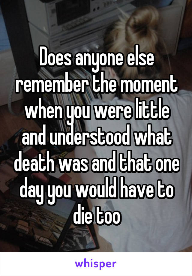 Does anyone else remember the moment when you were little and understood what death was and that one day you would have to die too