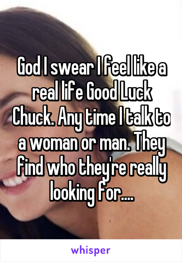 God I swear I feel like a real life Good Luck Chuck. Any time I talk to a woman or man. They find who they're really looking for....