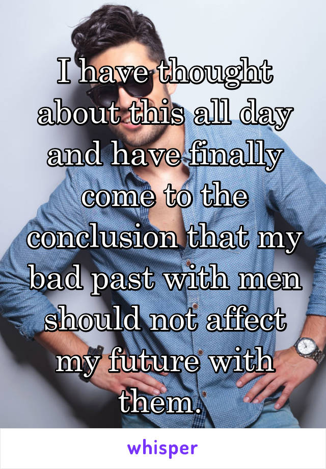 I have thought about this all day and have finally come to the conclusion that my bad past with men should not affect my future with them.