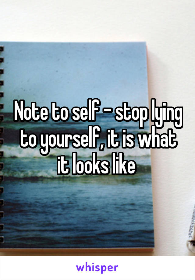 Note to self - stop lying to yourself, it is what it looks like