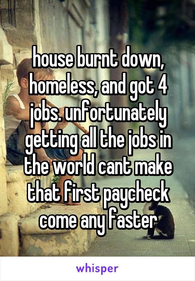 house burnt down, homeless, and got 4 jobs. unfortunately getting all the jobs in the world cant make that first paycheck come any faster