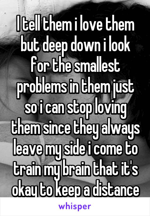 I tell them i love them but deep down i look for the smallest problems in them just so i can stop loving them since they always leave my side i come to train my brain that it's okay to keep a distance