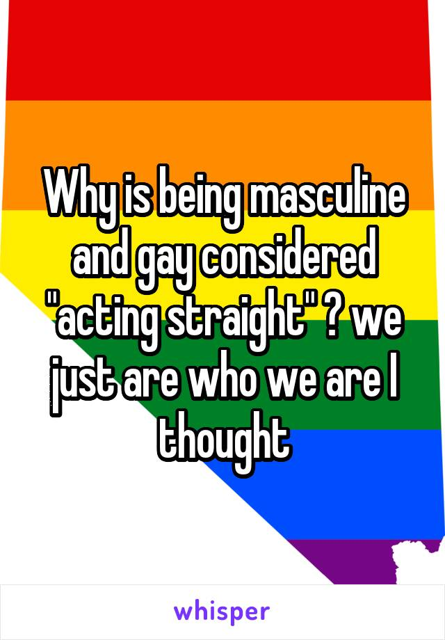 "Why is being masculine and gay considered ""acting straight"" ? we just are who we are I thought"