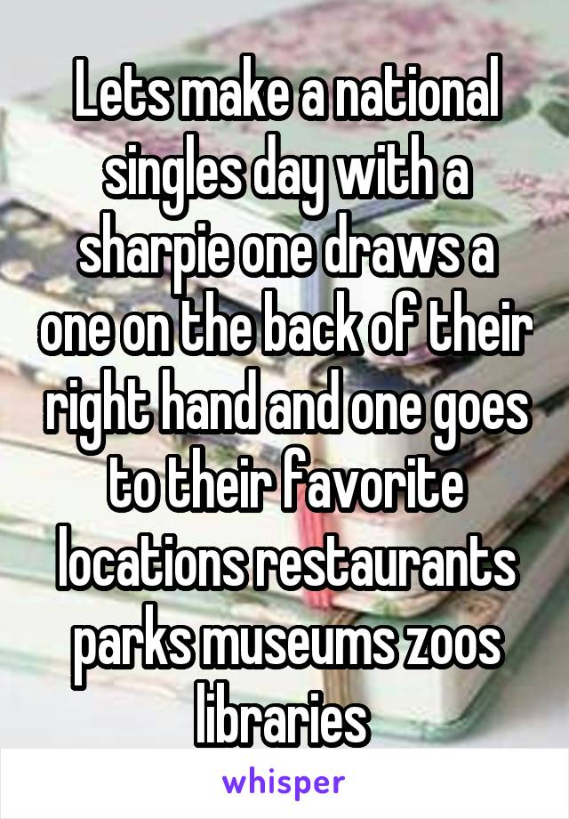 Lets make a national singles day with a sharpie one draws a one on the back of their right hand and one goes to their favorite locations restaurants parks museums zoos libraries