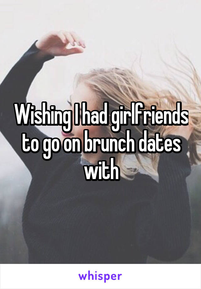 Wishing I had girlfriends to go on brunch dates with