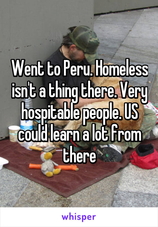 Went to Peru. Homeless isn't a thing there. Very hospitable people. US could learn a lot from there