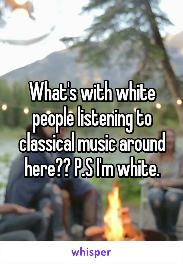 What's with white people listening to classical music around here?? P.S I'm white.