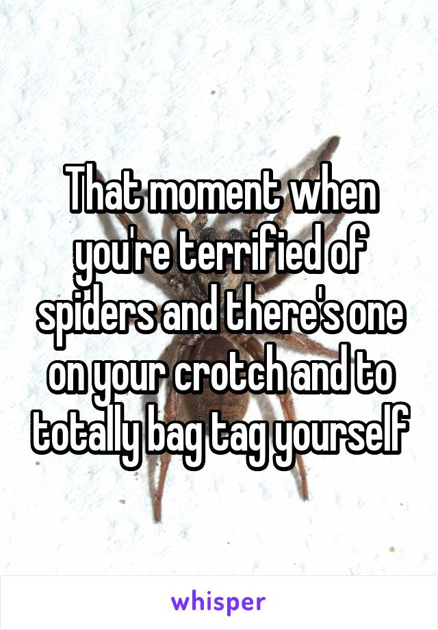 That moment when you're terrified of spiders and there's one on your crotch and to totally bag tag yourself