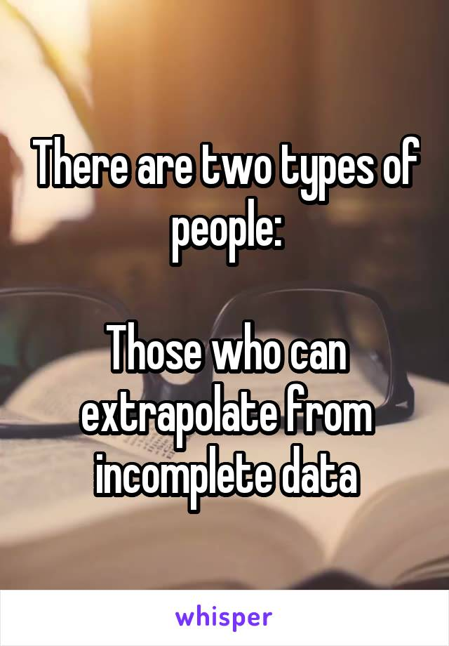 There are two types of people:  Those who can extrapolate from incomplete data