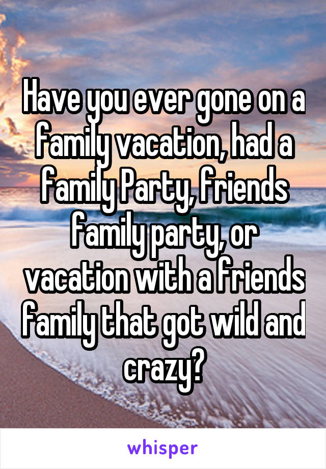 Have you ever gone on a family vacation, had a family Party, friends family party, or vacation with a friends family that got wild and crazy?