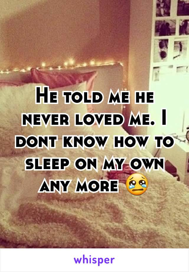 He told me he never loved me. I dont know how to sleep on my own any more 😢