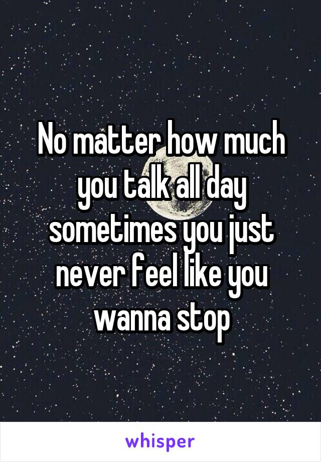 No matter how much you talk all day sometimes you just never feel like you wanna stop