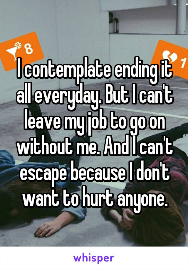 I contemplate ending it all everyday. But I can't leave my job to go on without me. And I can't escape because I don't want to hurt anyone.
