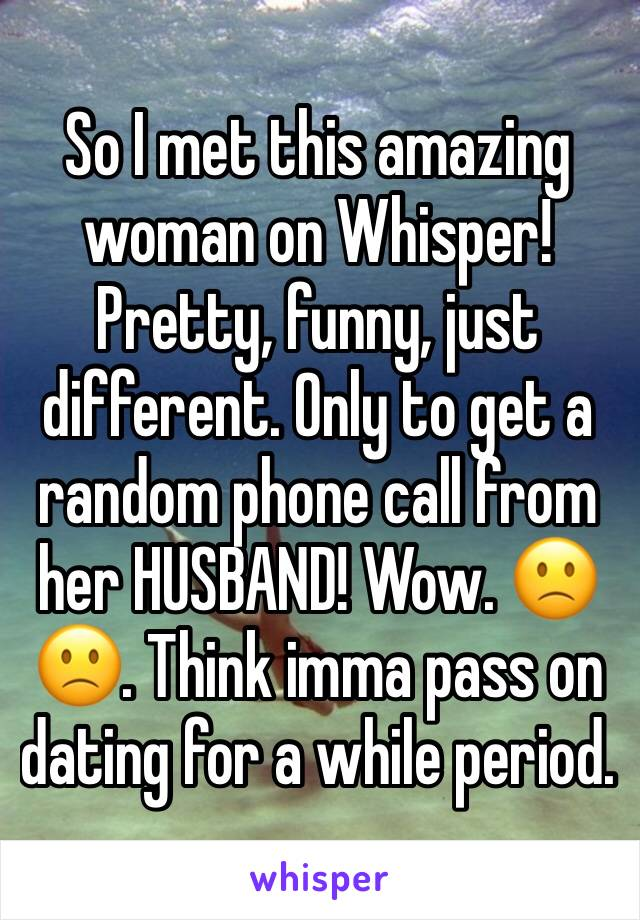 So I met this amazing woman on Whisper! Pretty, funny, just different. Only to get a random phone call from her HUSBAND! Wow. 🙁🙁. Think imma pass on dating for a while period.