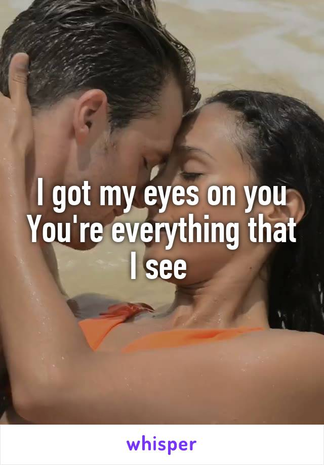 I got my eyes on you You're everything that I see