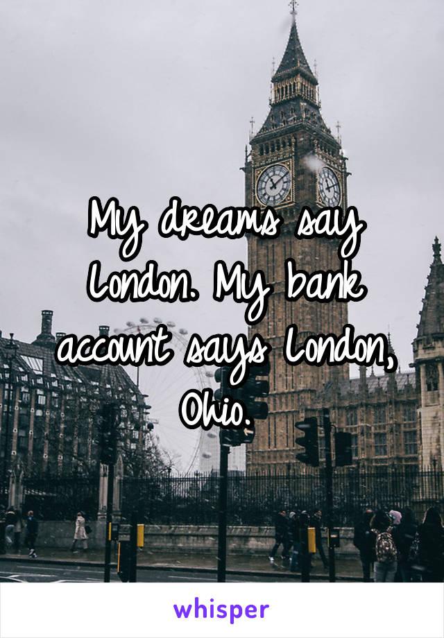My dreams say London. My bank account says London, Ohio.