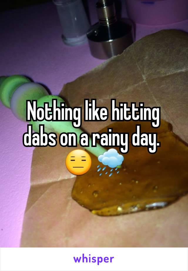 Nothing like hitting dabs on a rainy day.  😑🌧