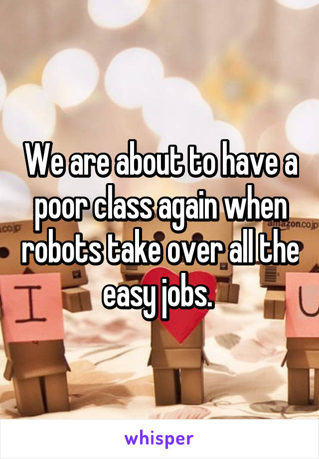We are about to have a poor class again when robots take over all the easy jobs.