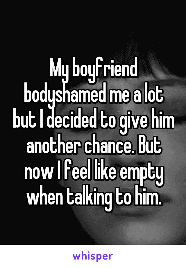 My boyfriend bodyshamed me a lot but I decided to give him another chance. But now I feel like empty when talking to him.