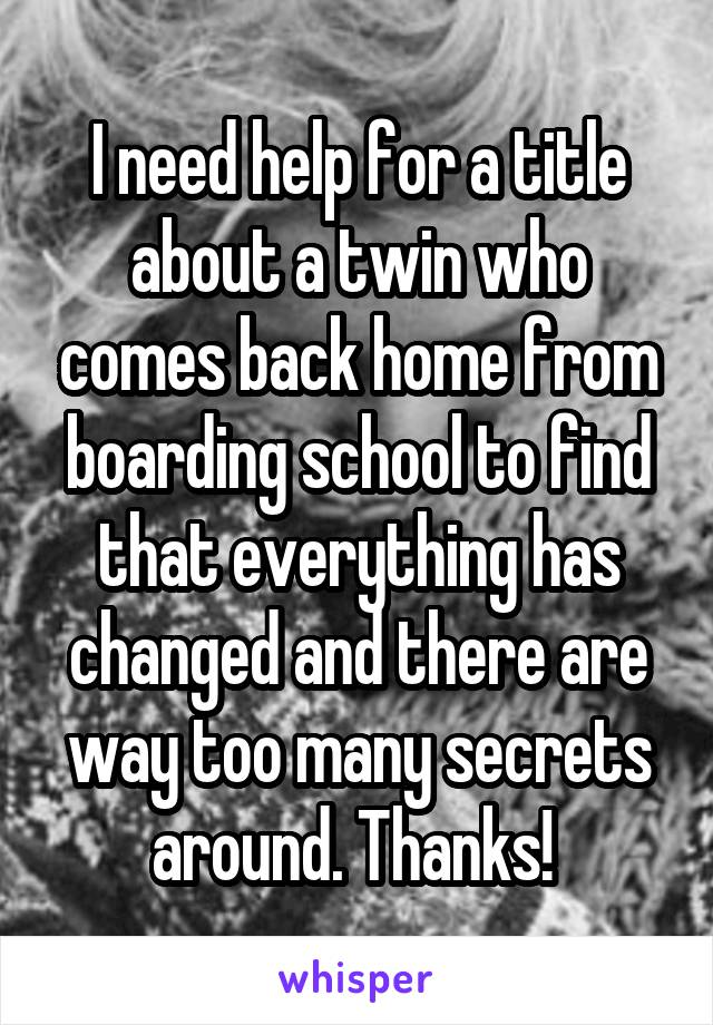 I need help for a title about a twin who comes back home from boarding school to find that everything has changed and there are way too many secrets around. Thanks!
