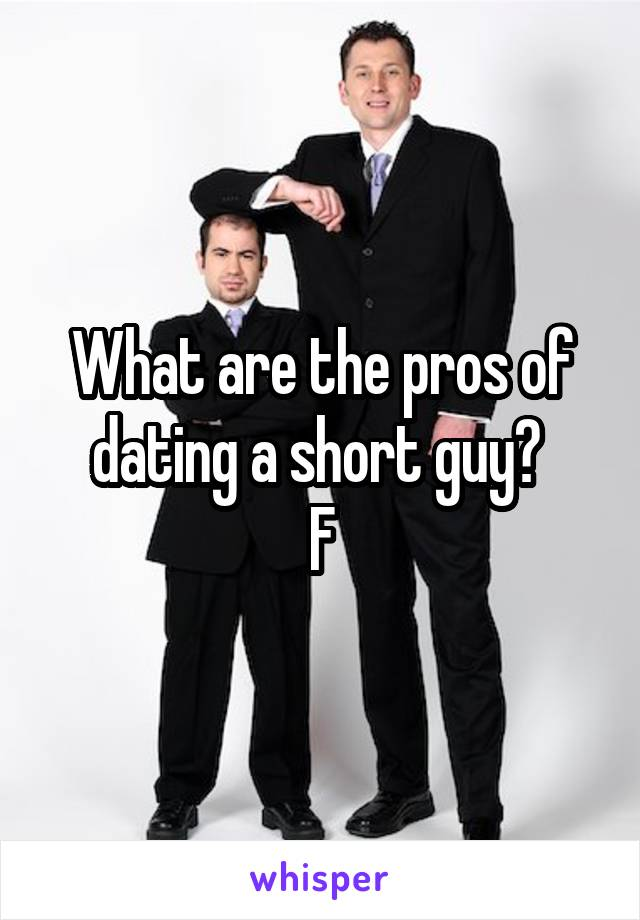 What are the pros of dating a short guy?  F