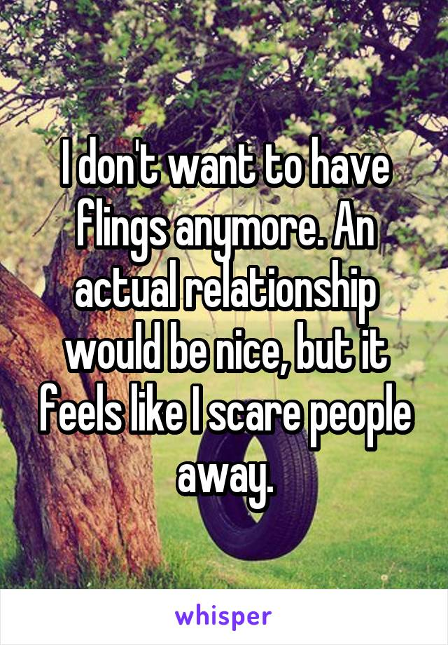 I don't want to have flings anymore. An actual relationship would be nice, but it feels like I scare people away.