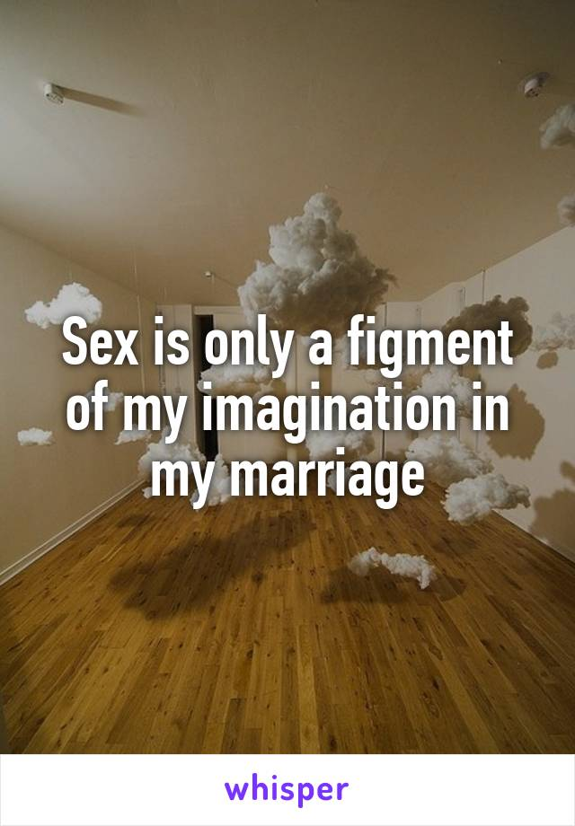 Sex is only a figment of my imagination in my marriage