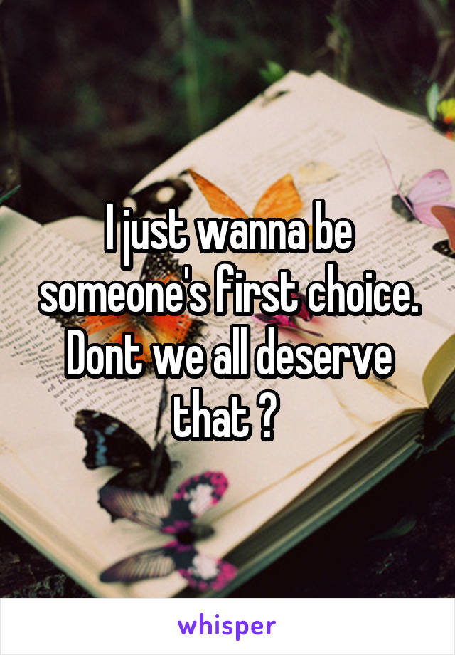 I just wanna be someone's first choice. Dont we all deserve that ?