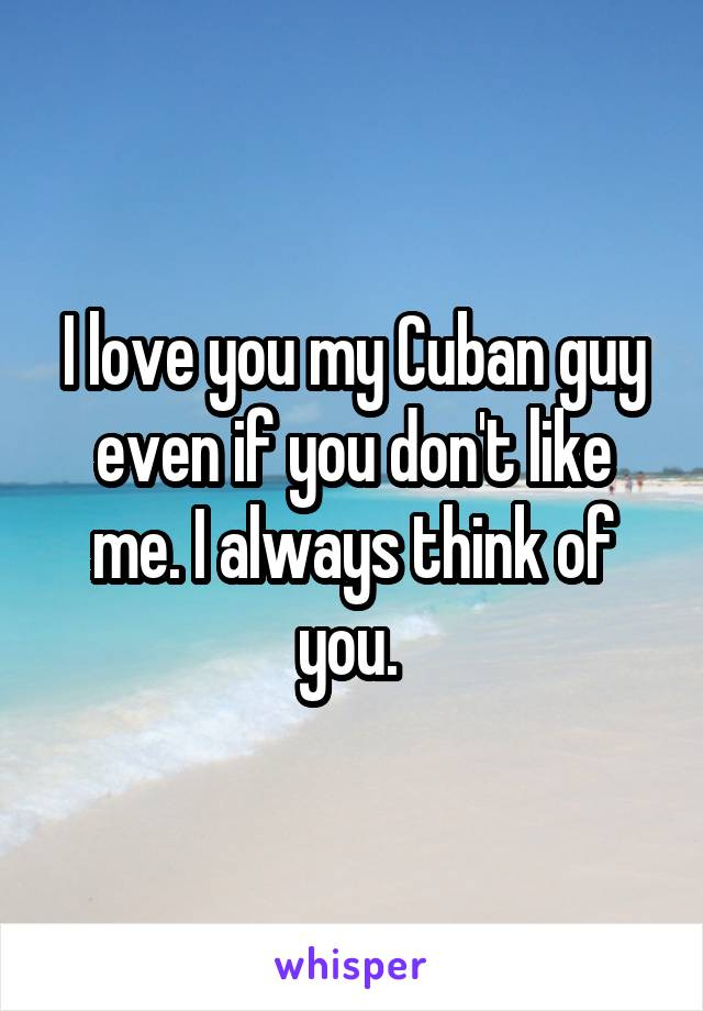I love you my Cuban guy even if you don't like me. I always think of you.