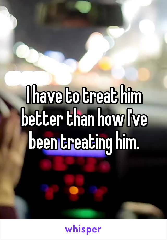 I have to treat him better than how I've been treating him.