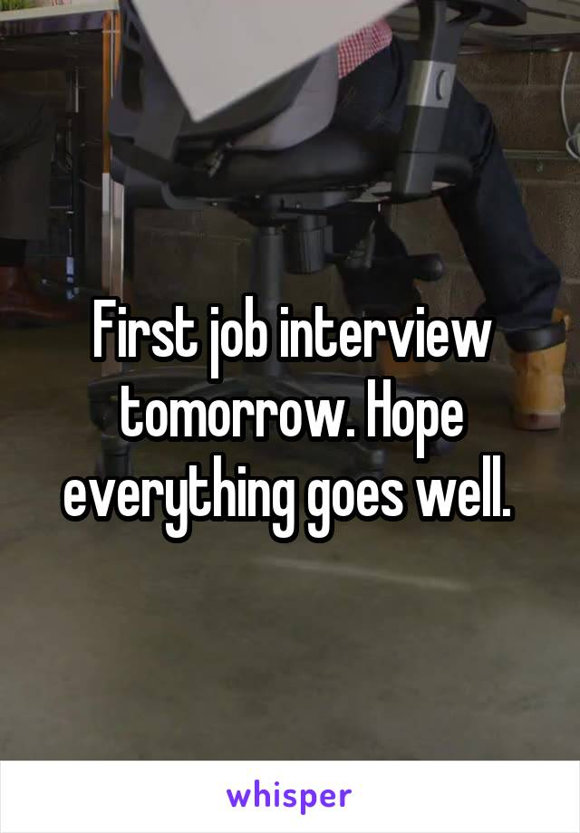 First job interview tomorrow. Hope everything goes well.