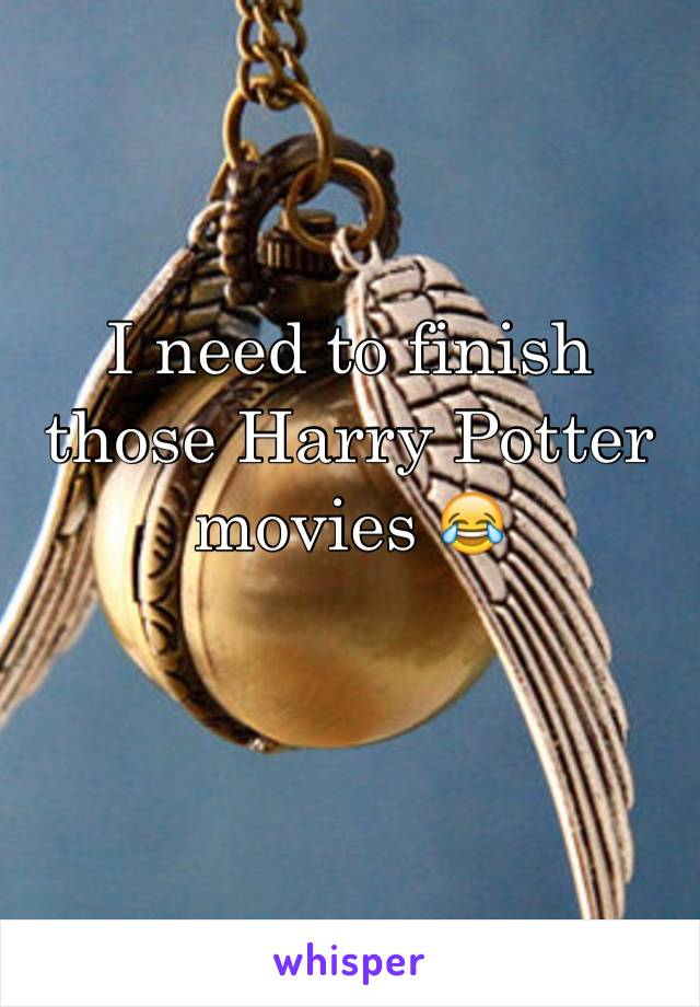 I need to finish those Harry Potter movies 😂