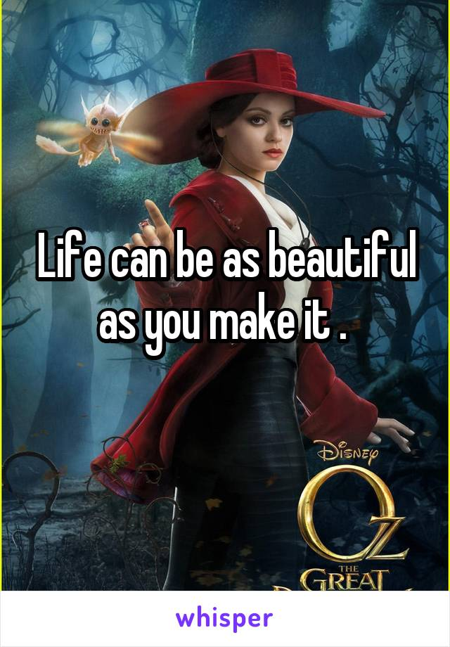 Life can be as beautiful as you make it .