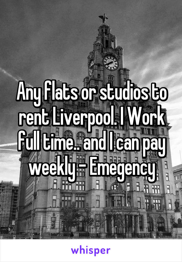 Any flats or studios to rent Liverpool. I Work full time.. and I can pay weekly - Emegency
