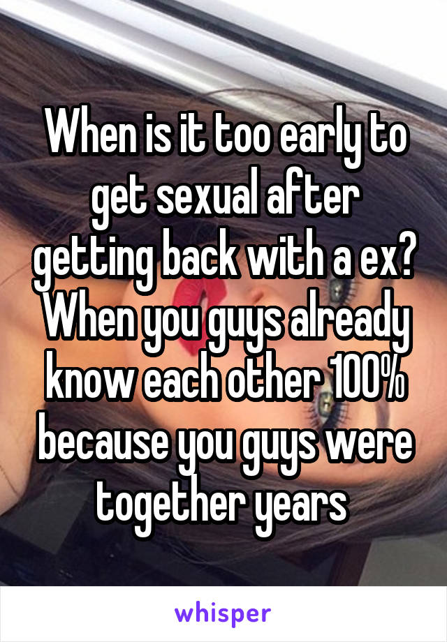 When is it too early to get sexual after getting back with a ex? When you guys already know each other 100% because you guys were together years