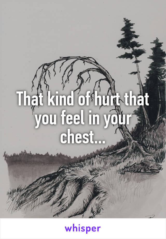 That kind of hurt that you feel in your chest...