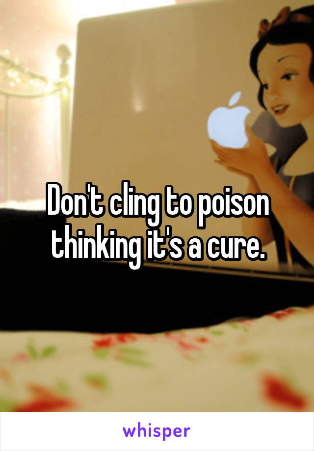 Don't cling to poison thinking it's a cure.