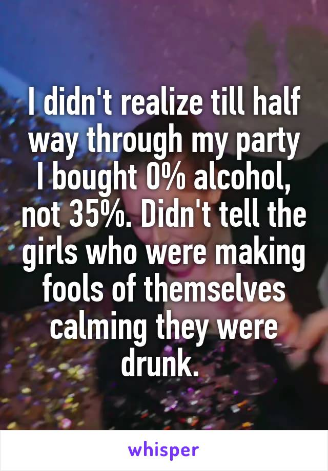 I didn't realize till half way through my party I bought 0% alcohol, not 35%. Didn't tell the girls who were making fools of themselves calming they were drunk.
