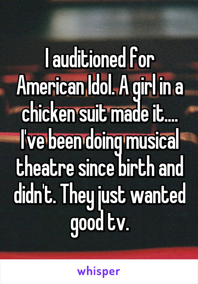 I auditioned for American Idol. A girl in a chicken suit made it.... I've been doing musical theatre since birth and didn't. They just wanted good tv.