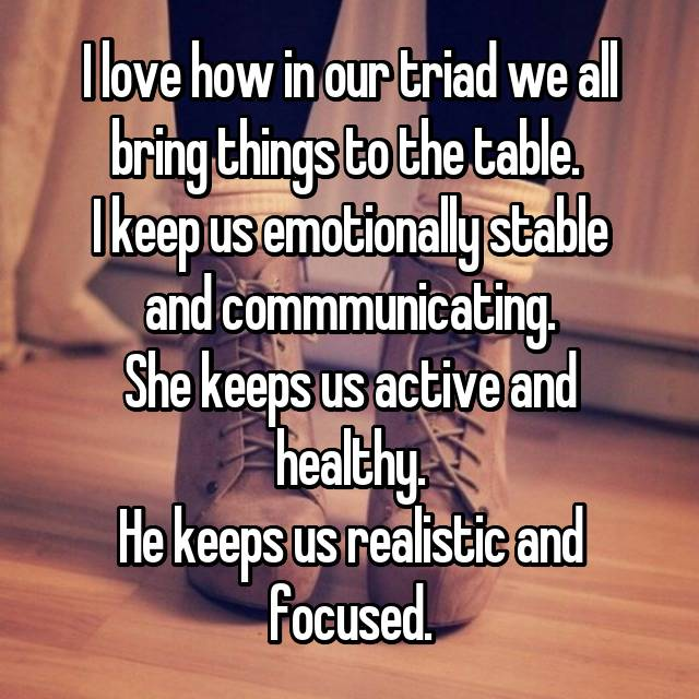 I love how in our triad we all bring things to the table.  I keep us emotionally stable and commmunicating. She keeps us active and healthy. He keeps us realistic and focused.