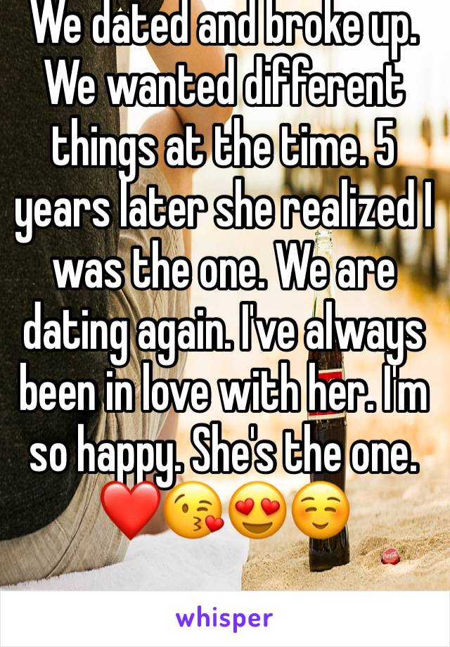 We dated and broke up. We wanted different things at the time. 5 years later she realized I was the one. We are dating again. I've always been in love with her. I'm so happy. She's the one. ❤️😘😍☺️