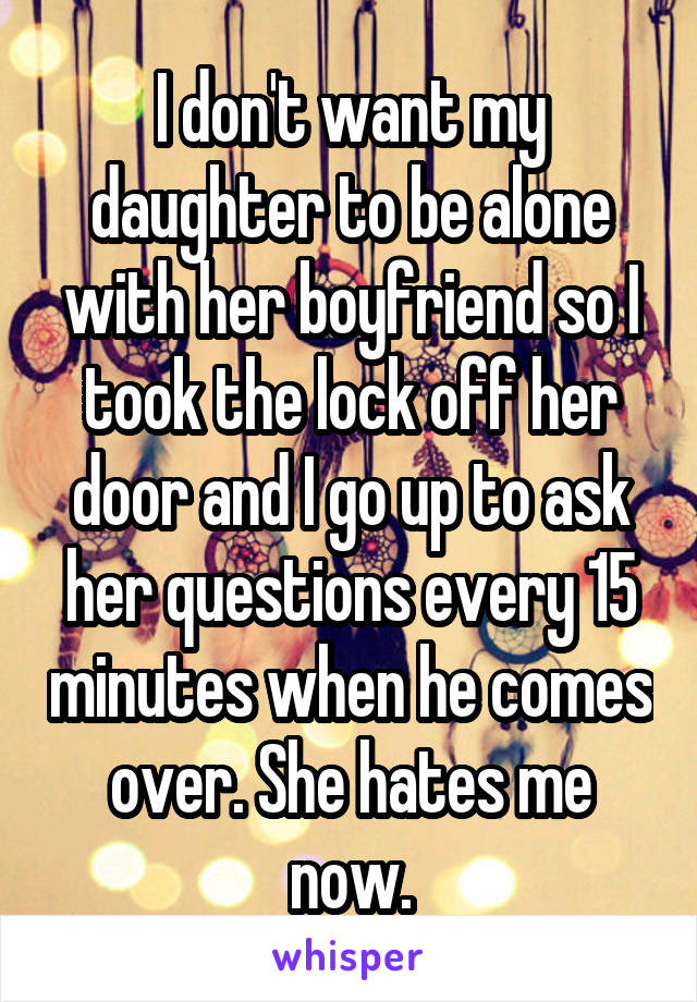 I don't want my daughter to be alone with her boyfriend so I took the lock off her door and I go up to ask her questions every 15 minutes when he comes over. She hates me now.