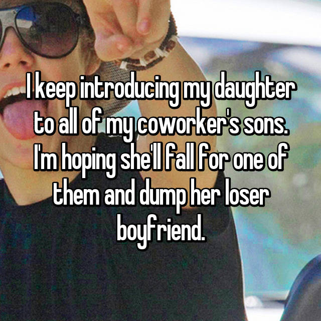 I keep introducing my daughter to all of my coworker's sons. I'm hoping she'll fall for one of them and dump her loser boyfriend.