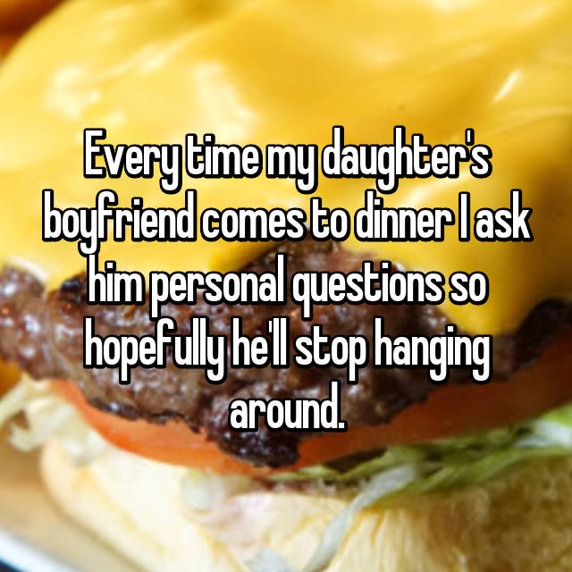 Every time my daughter's boyfriend comes to dinner I ask him personal questions so hopefully he'll stop hanging around.