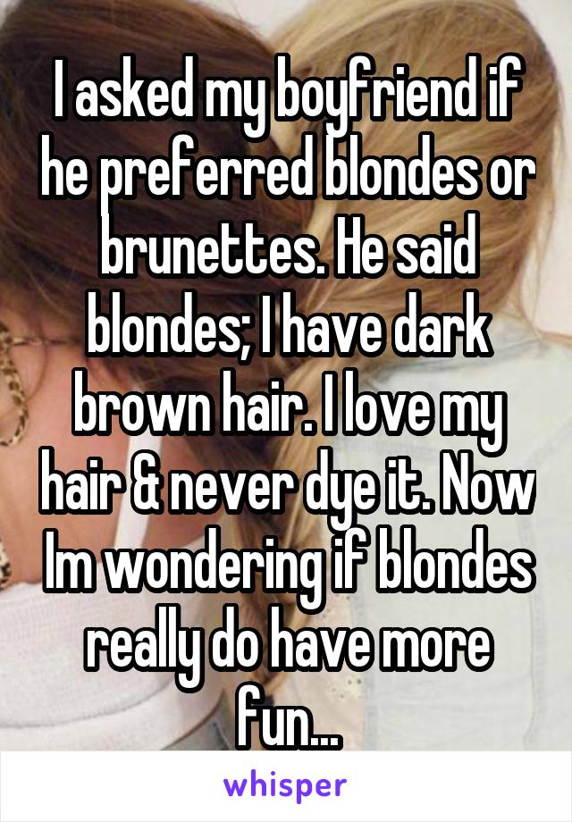 I asked my boyfriend if he preferred blondes or brunettes. He said blondes; I have dark brown hair. I love my hair & never dye it. Now Im wondering if blondes really do have more fun...